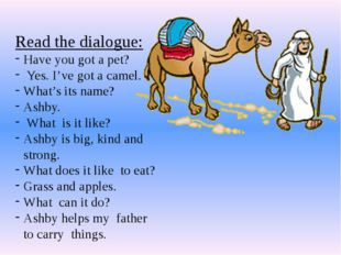 Read the dialogue: Have you got a pet? Yes. I've got a camel. What's its name