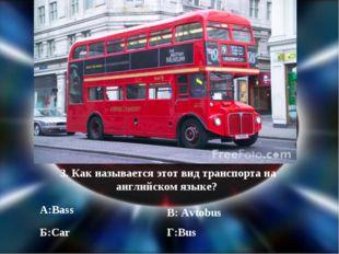 3. Как называется этот вид транспорта на английском языке? А:Bass Б:Car В: Av
