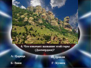 4. Что означает название этой горы (Джемерджи)? А: Царица Б: Воин В: Дракон Г