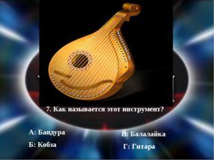7. Как называется этот инструмент? А: Бандура Б: Кобза Г: Гитара В: Балалайка