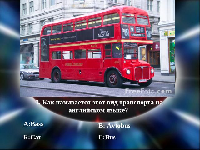 3. Как называется этот вид транспорта на английском языке? А:Bass Б:Car В: Av...
