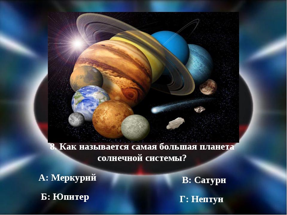 8. Как называется самая большая планета солнечной системы? А: Меркурий Б: Юпи...