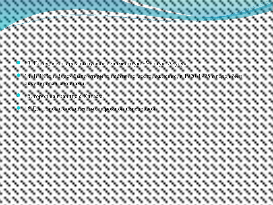 13. Город, в кот ором выпускают знаменитую «Черную Акулу» 14. В 188о г. Здес...