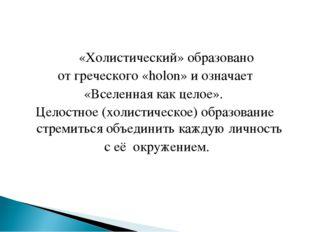 «Холистический» образовано от греческого «holon» и означает «Вселенная как ц