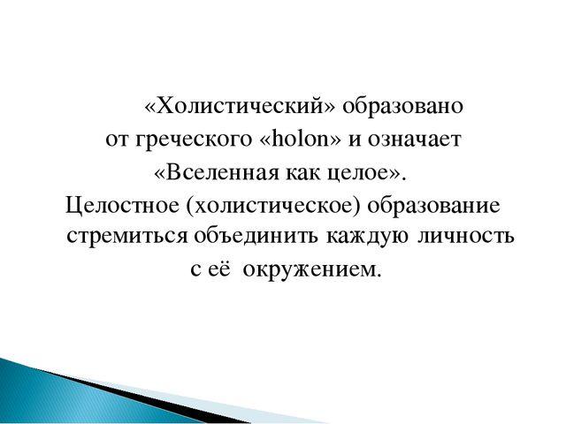 «Холистический» образовано от греческого «holon» и означает «Вселенная как ц...