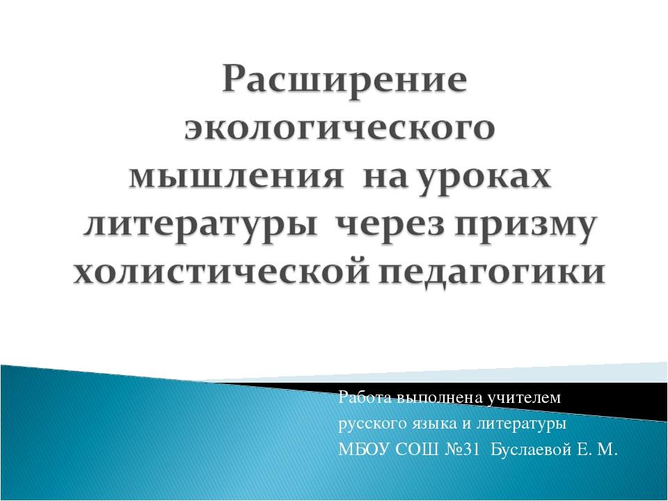 Работа выполнена учителем русского языка и литературы МБОУ СОШ №31 Буслаевой...