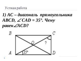 Устная работа 1) АС – диагональ прямоугольника ABCD,  CAD = 35°. Чему равен