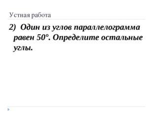 Устная работа 2) Один из углов параллелограмма равен 50°. Определите остальны