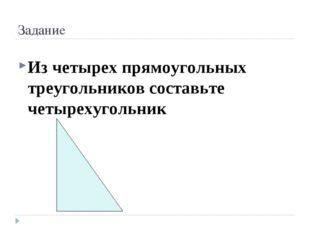 Задание Из четырех прямоугольных треугольников составьте четырехугольник
