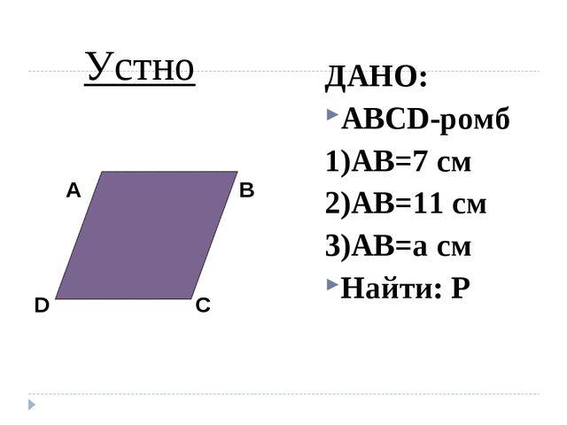 ДАНО: ABCD-ромб 1)AB=7 см 2)AB=11 см 3)AB=a см Найти: P Устно