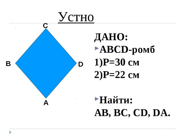 ДАНО: ABCD-ромб 1)P=30 см 2)P=22 см Найти: AB, BC, CD, DA. Устно