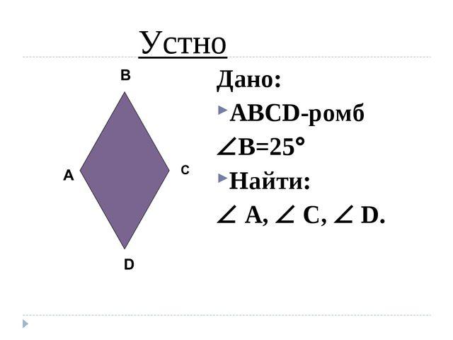 Дано: ABCD-ромб B=25 Найти:  A,  C,  D. Устно