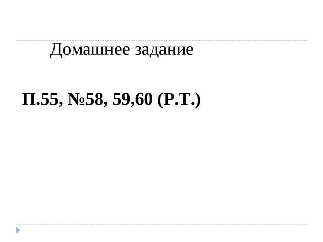 Домашнее задание П.55, №58, 59,60 (Р.Т.)