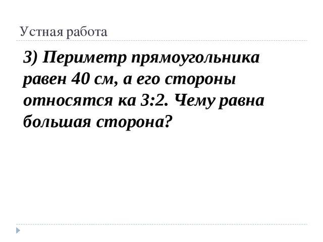 Устная работа 3) Периметр прямоугольника равен 40 см, а его стороны относятся...