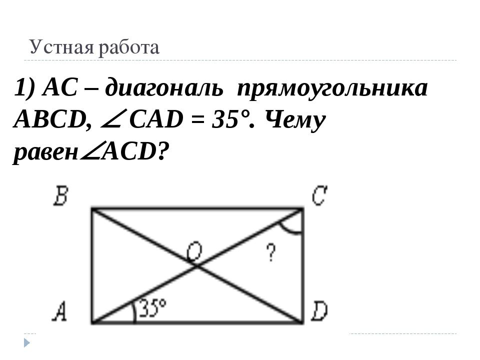 Устная работа 1) АС – диагональ прямоугольника ABCD,  CAD = 35°. Чему равен...