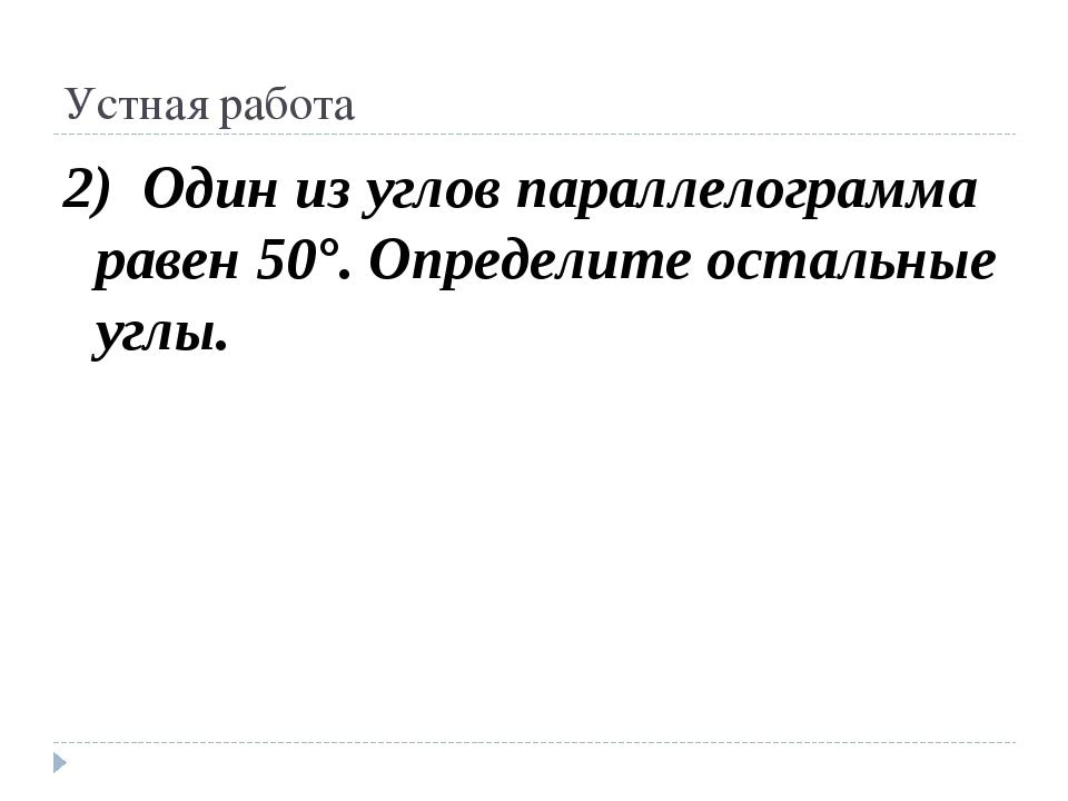 Устная работа 2) Один из углов параллелограмма равен 50°. Определите остальны...