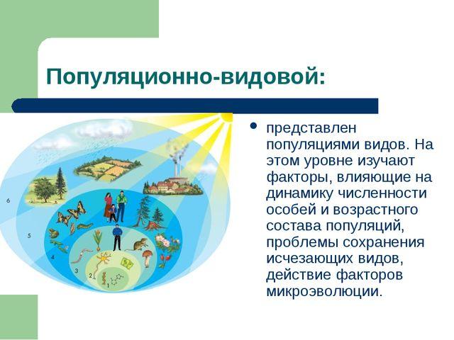 Популяционно-видовой: представлен популяциями видов. На этом уровне изучают ф...