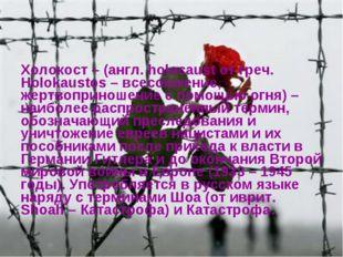 Холокост – (англ. holocaust от греч. Holokaustos – всесожжение, жертвоприноше