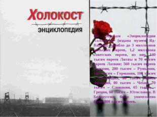 По оценкам «Энциклопедии Холокоста» (издана музеем Яд-Вашем), погибло до 3 ми