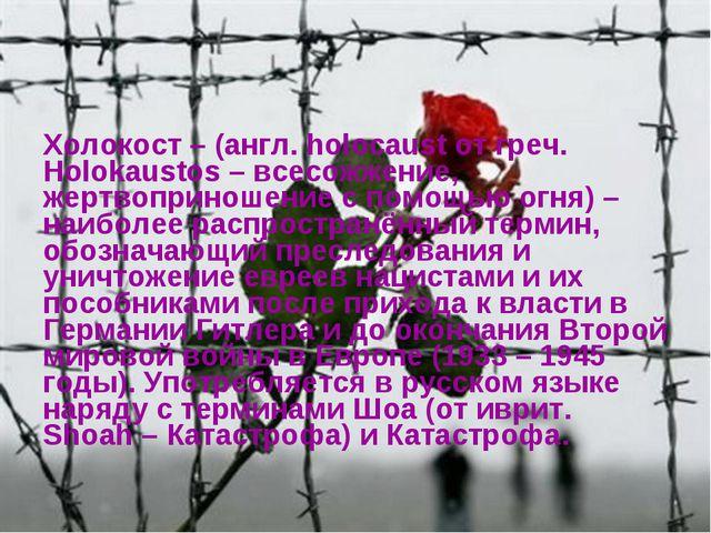 Холокост – (англ. holocaust от греч. Holokaustos – всесожжение, жертвоприноше...