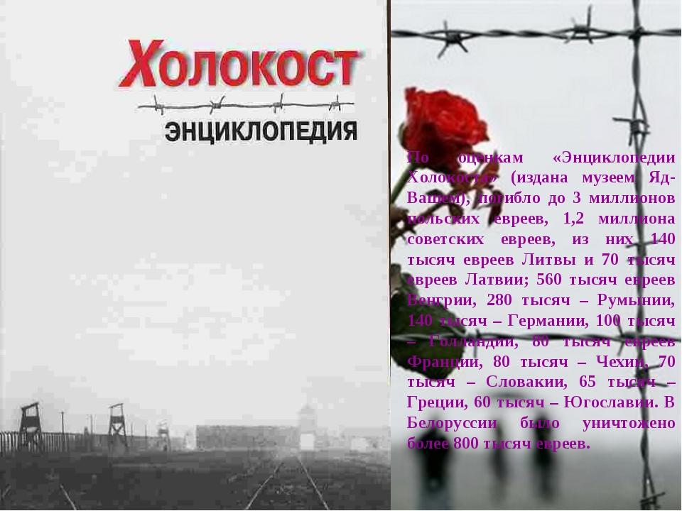 По оценкам «Энциклопедии Холокоста» (издана музеем Яд-Вашем), погибло до 3 ми...