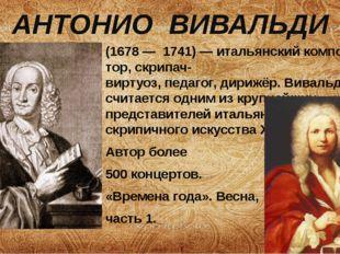 АНТОНИО ВИВАЛЬДИ (1678—1741)—итальянскийкомпозитор, скрипач-виртуоз,пе