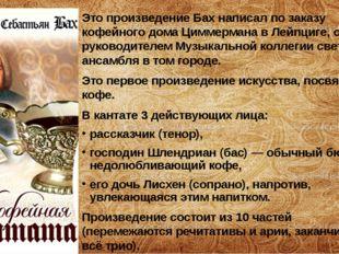 Это произведение Бах написал по заказу кофейного дома Циммермана вЛейпциге,