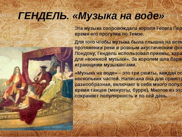 ГЕНДЕЛЬ. «Музыка на воде» Эта музыка сопровождала короля Георга Первого во вр...