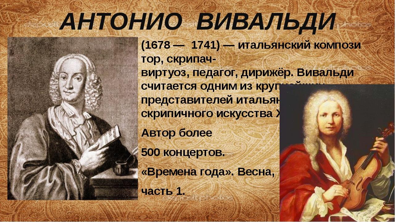АНТОНИО ВИВАЛЬДИ (1678—1741)—итальянскийкомпозитор, скрипач-виртуоз,пе...