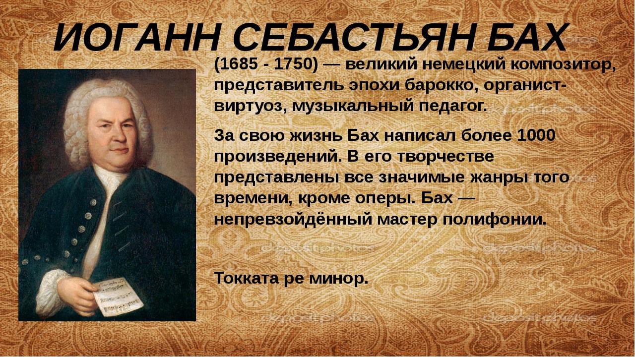ИОГАНН СЕБАСТЬЯН БАХ (1685 -1750)— великийнемецкийкомпозитор, представите...