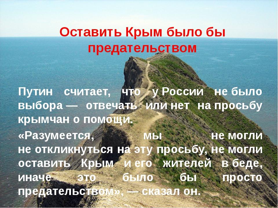 Оставить Крым было бы предательством Путин считает, что уРоссии небыло выбо...