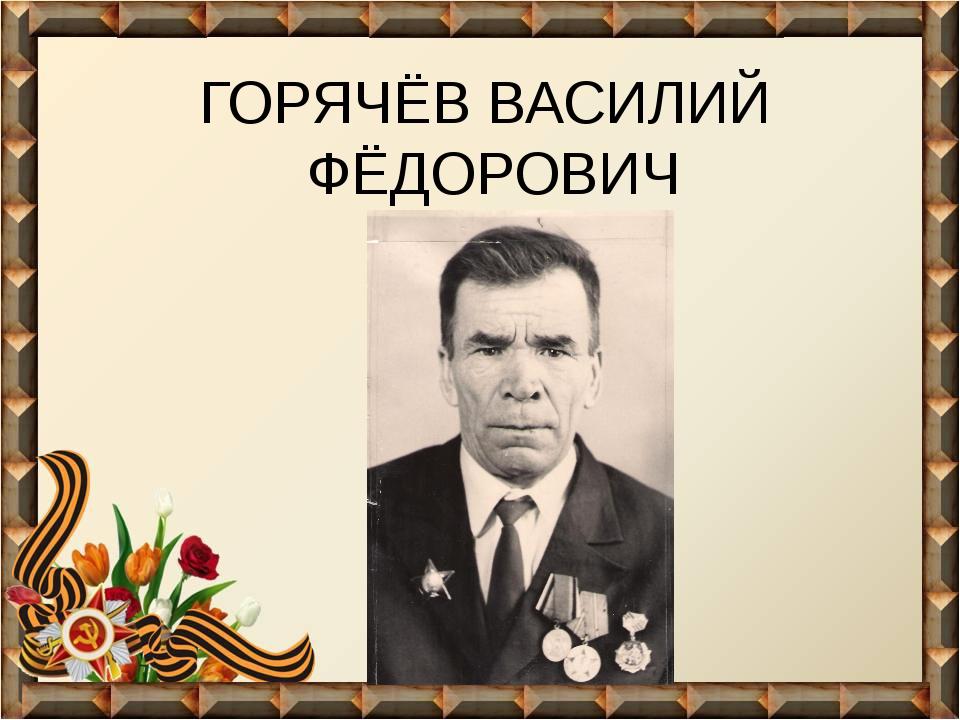 ГОРЯЧЁВ ВАСИЛИЙ ФЁДОРОВИЧ