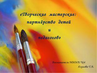 «Творческие мастерские: партнёрство детей и педагогов»  Воспитатель МБДОУ №