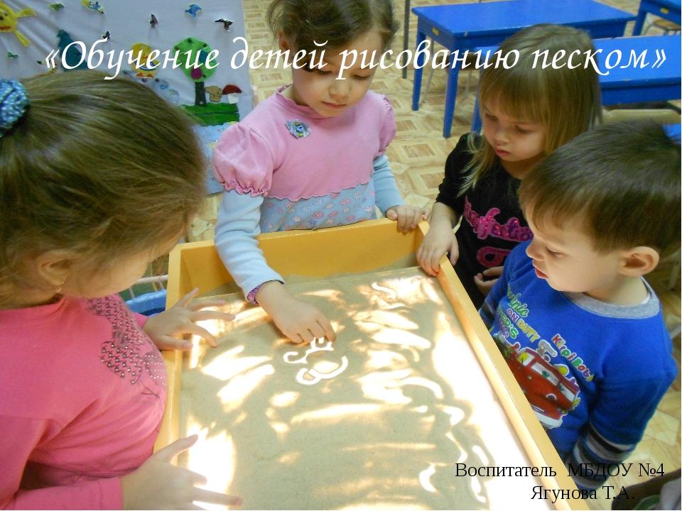 Воспитатель МБДОУ №4 Ягунова Т.А. «Обучение детей рисованию песком»