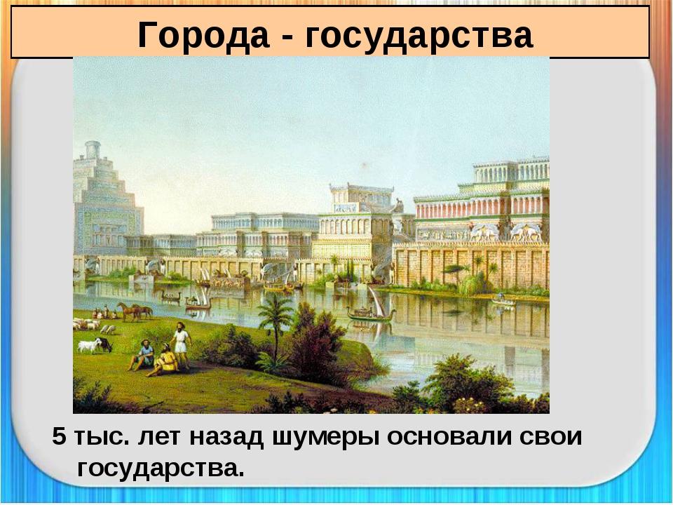 Города - государства 5 тыс. лет назад шумеры основали свои государства.