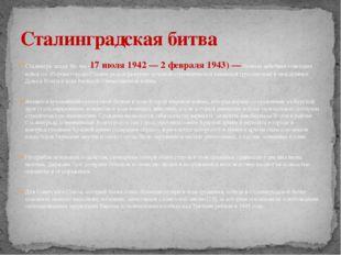 Сталингра́дская би́тва (17 июля 1942 — 2 февраля 1943) — боевые действия сове