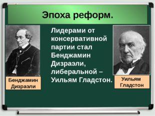 Эпоха реформ. Лидерами от консервативной партии стал Бенджамин Дизраэли, либе