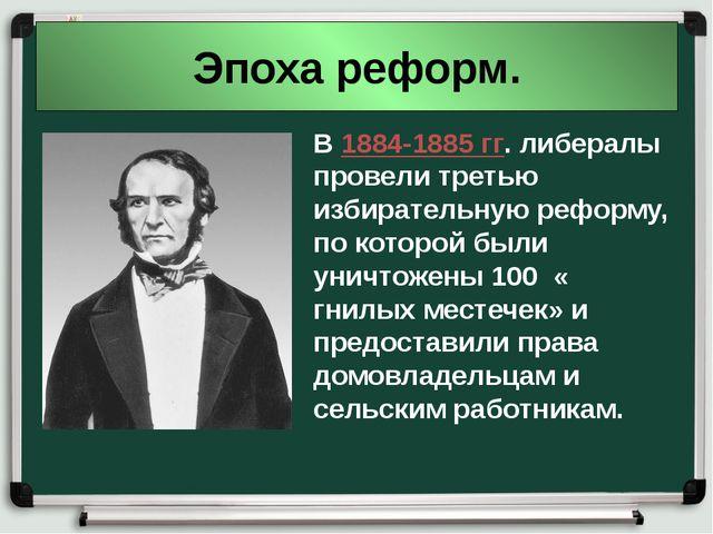 Эпоха реформ. В 1884-1885 гг. либералы провели третью избирательную реформу,...