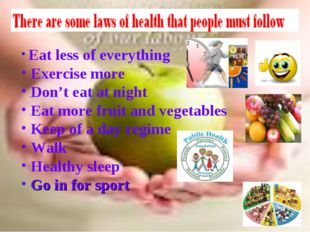 Eat less of everything Exercise more Don't eat at night Eat more fruit and v