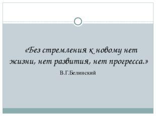 «Без стремления к новому нет жизни, нет развития, нет прогресса.» В.Г.Белинс