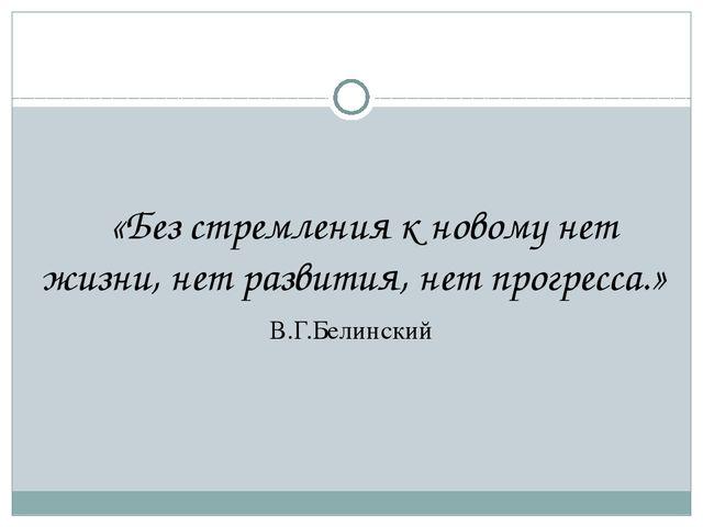 «Без стремления к новому нет жизни, нет развития, нет прогресса.» В.Г.Белинс...