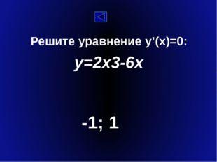 Решите уравнение y'(x)=0: y=2x3-6x -1; 1