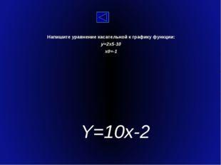 Напишите уравнение касательной к графику функции: y=2x5-10 x0=-1 Y=10x-2