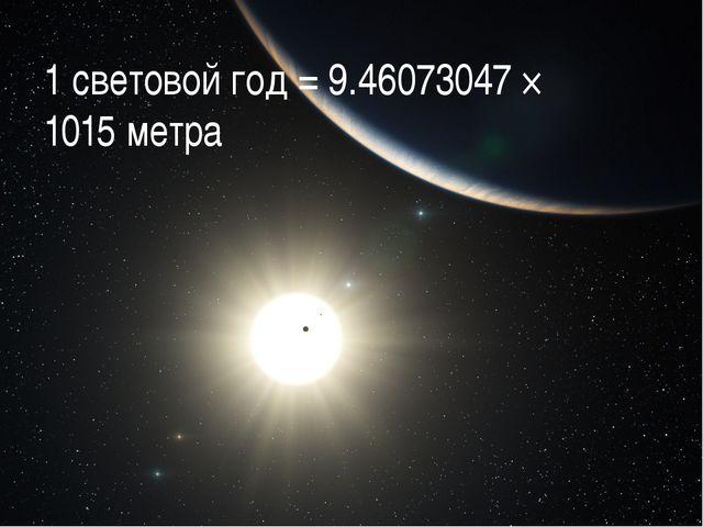 1 световой год = 9.46073047 × 1015 метра