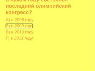 В каком году состоялся последний олимпийский конгресс? А) в 2008 году; Б) в 2