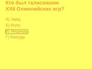 Кто был талисманом XXII Олимпийских игр? А) Заяц; Б) Волк; В) Медведь; Г) Кен