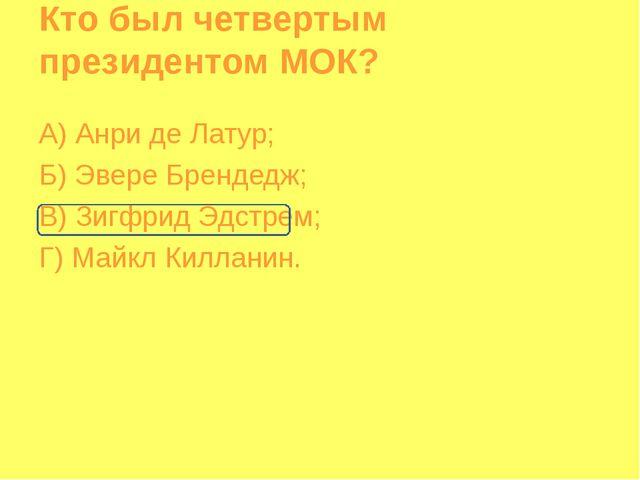 Кто был четвертым президентом МОК? А) Анри де Латур; Б) Эвере Брендедж; В) Зи...
