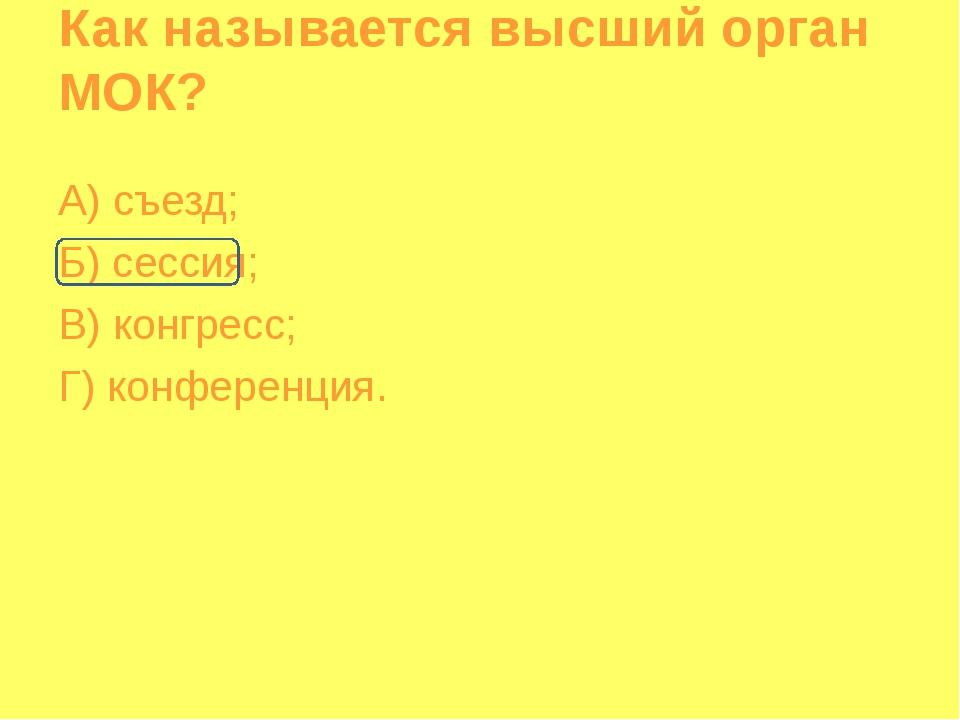Как называется высший орган МОК? А) съезд; Б) сессия; В) конгресс; Г) конфере...