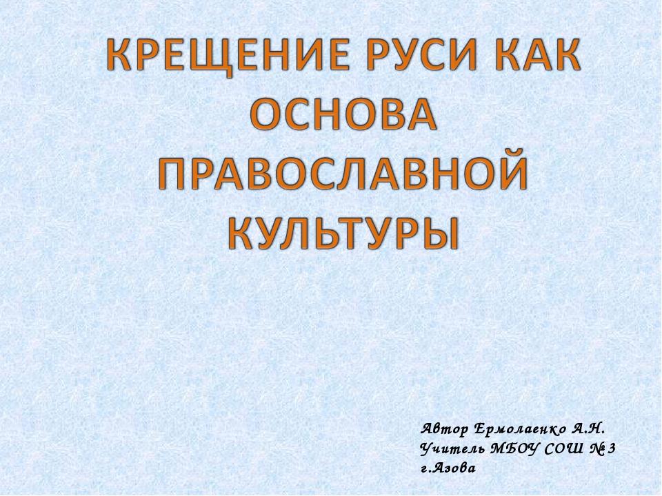 Автор Ермолаенко А.Н. Учитель МБОУ СОШ № 3 г.Азова