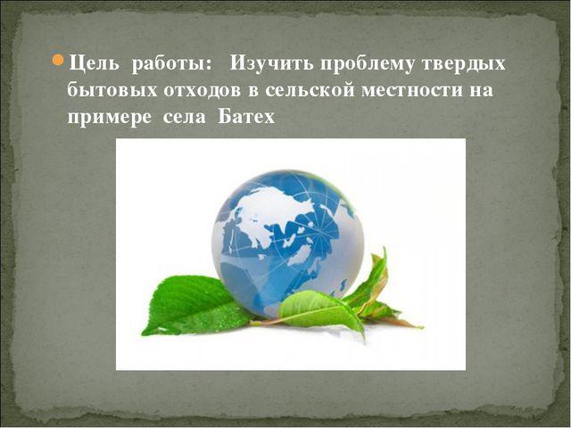 Цель работы: Изучить проблему твердых бытовых отходов в сельской местности н...